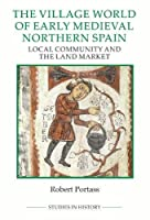 The Village World of Early Medieval Northern Spain: Local Community and the Land Market (Studies in History New Series)