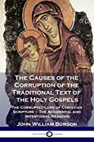 The Causes of the Corruption of the Traditional Text of the Holy Gospels: The Corrupted Lore of Christian Scripture - The Accidental and Intentional Reasons