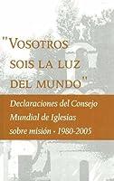 Vosotros Sois La Luz Del Mundo: Declaraciones del Consejo Mundial de Iglesias Sobre Mision, 1980-2005
