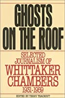 The Ghosts on the Roof: Selected Journalism of Whittaker Chambers 1931-1959