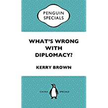 What's Wrong with Diplomacy?: The Future of Diplomacy and the Case of China and the UK: Penguin Specials
