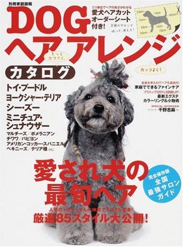DOGヘアアレンジカタログ—愛され犬の最旬ヘア厳選85スタイル大公開! (別冊家庭画報)