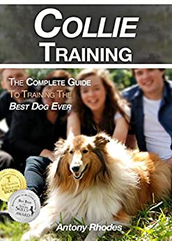 Collie Training: The Complete Guide To Training the Best Dog Ever by [Rhodes, Antony]