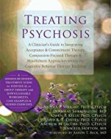 Treating Psychosis: A Clinician's Guide to Integrating Acceptance & Commitment Therapy, Compassion-Focused Therapy & Mindfulness Approaches Within the Cognitive Behavioral Therapy Tradition