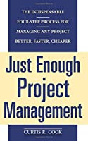 Just Enough Project Management:  The Indispensable Four-step Process for Managing Any Project, Better, Faster, Cheaper