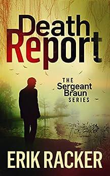 Death Report - The Sergeant Brad Braun Series, Book 1 by [Racker, Erik]