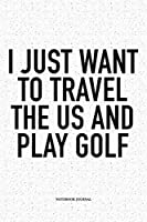 I Just Want To Travel The US And Play Golf: A 6x9 Inch Matte Softcover Notebook Diary With 120 Blank Lined Pages And A Funny Golfing Cover Slogan