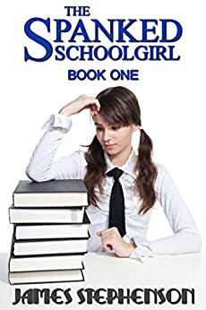The Spanked Schoolgirl: Book One by [Stephenson, James]