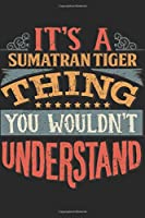 It's A Sumatran Tiger Thing You Wouldn't Understand: Gift For Sumatran Tiger Lover 6x9 Planner Journal