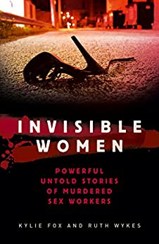 Invisible Women: Powerful and Disturbing Stories of Murdered Sex Workers by [Fox, Kylie, Wykes, Ruth]