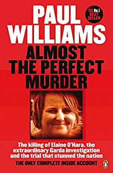 Almost the Perfect Murder: The Killing of Elaine O'Hara, the Extraordinary Garda Investigation and the Trial That Stunned the Nation: The Only Complete Inside Account by [Williams, Paul]