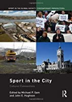 Sport in the City: Cultural Connections (Sport in the Global Society – Contemporary Perspectives)
