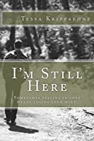 I'm Still Here: Sometimes Falling in Love Means Losing Your Mind.
