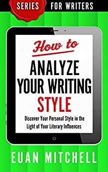 How to Analyze Your Writing Style: Discover Your Personal Style in the Light of Your Literary Influences (Series for Writers Book 4) by [Mitchell, Euan]