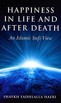 [Haeri, Shaykh Fadhlalla]のHappiness in Life and After Death: An Islamic Sufi View (English Edition)