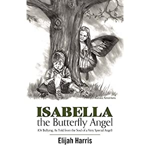 Isabella the Butterfly Angel: Or Bullying, As Told from the Soul of a Very Special Angel