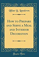 How to Prepare and Serve a Meal and Interior Decoration (Classic Reprint)