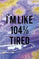 I'm Like 104% Tired: Sleepy People Notebook Journal Composition Blank Lined Diary Notepad 120 Pages Paperback Colors