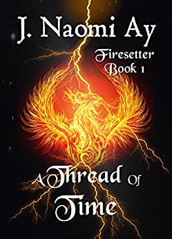 A Thread of Time: Firesetter, Book 1 by [Ay, J. Naomi]