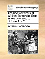 The Poetical Works of William Somervile, Esq; In Two Volumes. ... Volume 1 of 2