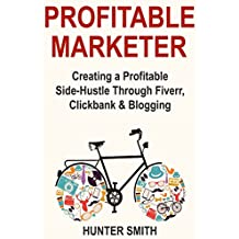 Profitable Marketer: Creating a Profitable Side-Hustle Through Fiverr, Clickbank & Blogging