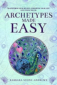 Archetypes Made Easy: Transform Your Beliefs, Empower Your Life, Live Your Truth by [Stone-Andrews, Barbara]