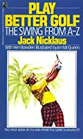 PLAY BETTER GOLF: THE SWING FROM A-Z