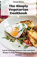 The Simply Vegetarian Cookbook:   Top 50 Fresh And Delicious, Easy And Quick Recipes To Help You Start Vegetarian Diet Lifestyle (Natural Food)