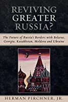 Reviving Greater Russia: The Future of Russia's Borders and Belarus, Georgia, Kazakhastan, Moldova