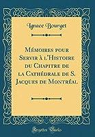 Mémoires Pour Servir À l'Histoire Du Chapitre de la Cathédrale de S. Jacques de Montréal (Classic Reprint)