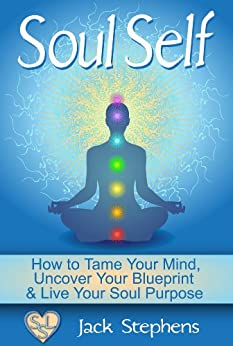 Soul Self: How to Tame Your Mind, Uncover Your Blueprint and Live Your Soul Purpose (Soul Self Living Book 1) by [Stephens, Jack]