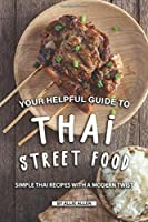 Your Helpful Guide to Thai Street Food: Simple Thai Recipes with A Modern Twist