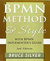 Bpmn Method and Style, 2nd Edition, with Bpmn Implementer's Guide: A Structured Approach for Business Process Modeling and Implementation Using Bpmn 2 by Bruce Silver(2011-10-17)
