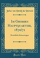 Im Grossen Hauptquartier, 1870/71: Persoenliche Erinnerungen (Classic Reprint)