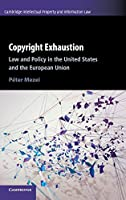 Copyright Exhaustion: Law and Policy in the United States and the European Union (Cambridge Intellectual Property and Information Law)