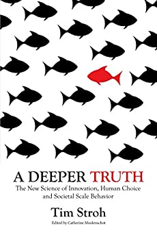 A Deeper Truth: The New Science of Innovation, Human Choice and Societal Scale Behavior by [Stroh, Tim]