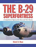 B-29 Superfortress: A Comprehensive Registry of the Planes and Their Missions