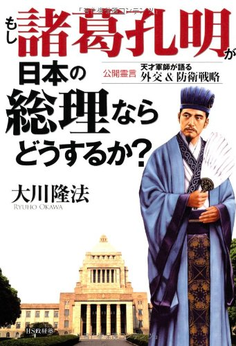 もし諸葛孔明が日本の総理ならどうするか?―公開霊言天才軍師が語る外交&防衛戦略の詳細を見る