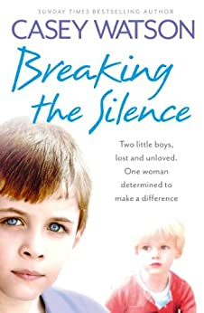 Breaking the Silence: Two little boys, lost and unloved. One foster carer determined to make a difference. by [Watson, Casey]