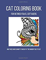 Cat Coloring Book: For Retired Folks, Cottagers... And Those Who Cannot Stand Up at the Moment Due to Cat