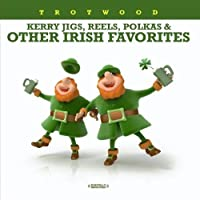 Kerry Jigs, Reels, Polkas & Other Irish Favorites (Digitally Remastered) by Trotwood (2012-05-04)