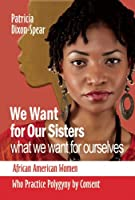 We Want for Our Sisters What We Want for Ourselves: African American Women Who Practice Polygyny by Consent