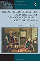 The American Experiment and the Idea of Democracy in British Culture, 1776–1914 (Ashgate Series in Nineteenth-Century Transatlantic Studies)