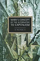 Marx's Concept of the Alternative to Capitalism (Historical Materialism) by Peter Hudis(2013-10-22)