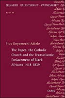 The Popes, the Catholic Church and the Transatlantic Enslavement of Black Africans 1418-1839 (Sklaverei - Knechtschaft - Zwangsarbeit)