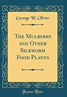 The Mulberry and Other Silkworm Food Plants (Classic Reprint)