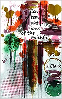 Contemplations of the Faithful: Poetry for the Present (Millennial Psalms Book 1) by [Clark, J.]