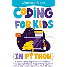 Coding for Kids in Python: A Step-by-Step Beginners Guide to Master Your Coding Skills and Programming Your Own Animations and Games in Less Than 24 Hours