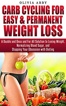 Carb Cycling For Easy & Permanent Weight Loss: A Doable and Once and For All Solution to Losing Weight, Normalizing Blood Sugar, and Stopping Your Obsession with Dieting by [Abby, Olivia]