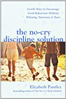The No-Cry Discipline Solution. Gentle Ways to Encourage Good Behaviour Without Whining, Tantrums and Tears (UK Professional General Reference General Reference)